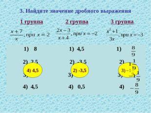 3. Найдите значение дробного выражения 2) -3,5 3) 4) 4,5 1 группа 2 группа