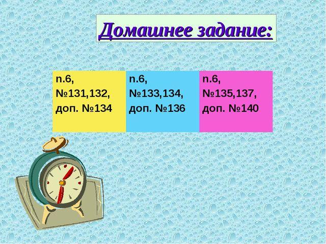 Домашнее задание: n.6, №131,132, доп. №134n.6, №133,134, доп. №136n.6, №135...