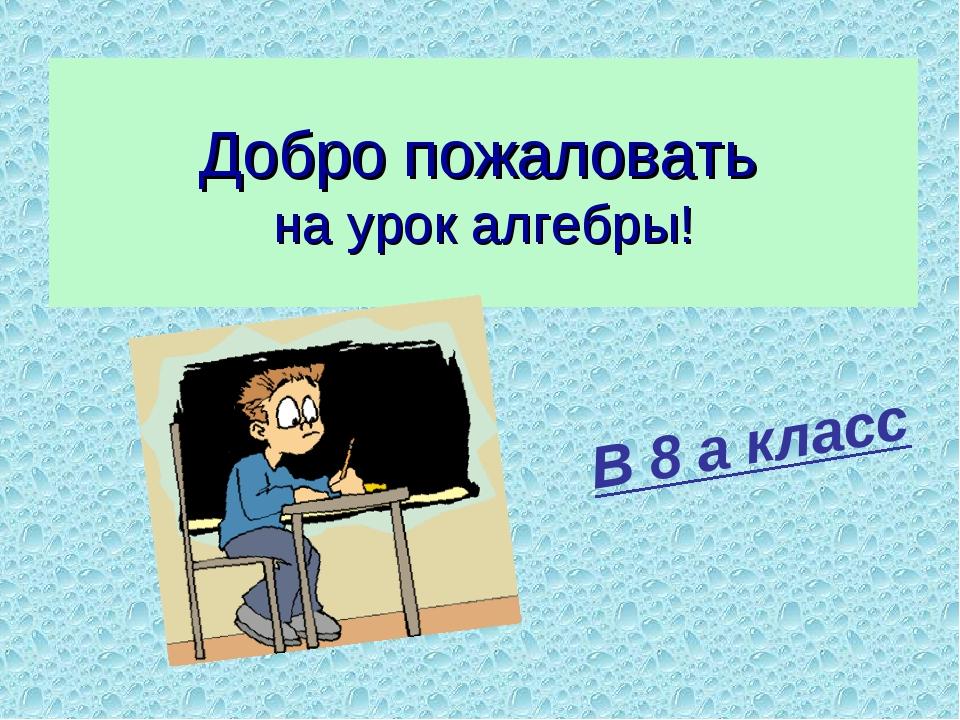 Добро пожаловать на урок алгебры! В 8 а класс