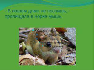 - В нашем доме не поспишь,- пропищала в норке мышь.