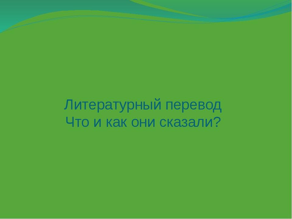 Литературный перевод Что и как они сказали?
