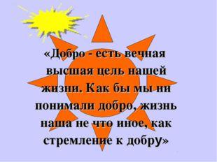 «Добро - есть вечная высшая цель нашей жизни. Как бы мы ни понимали добро, ж