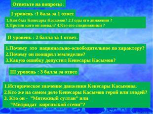 І уровень :1 бала за 1 ответ 1.Кем был Кенесары Касымов? 2.Годы его движения