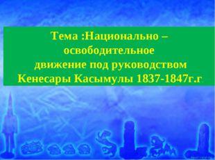 Тема :Национально – освободительное движение под руководством Кенесары Касыму
