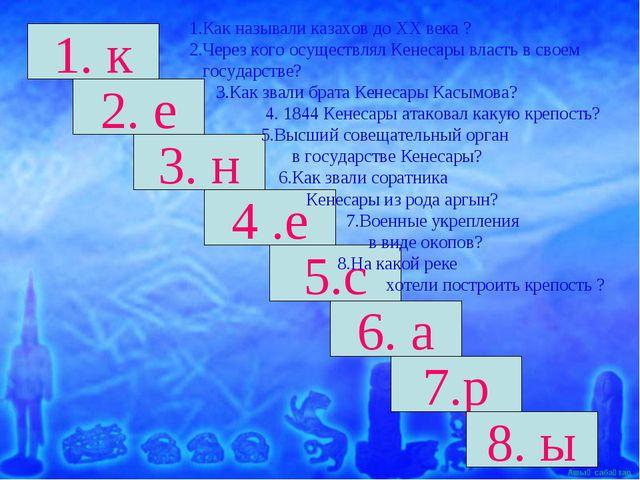 1. к 2. е 3. н 6. а 4 .е 5.с 7.р 8. ы 1.Как называли казахов до ХХ века ? 2.Ч...