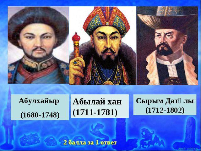 Абулхайыр (1680-1748) Абылай хан (1711-1781) Сырым Датұлы (1712-1802) 2 балла...