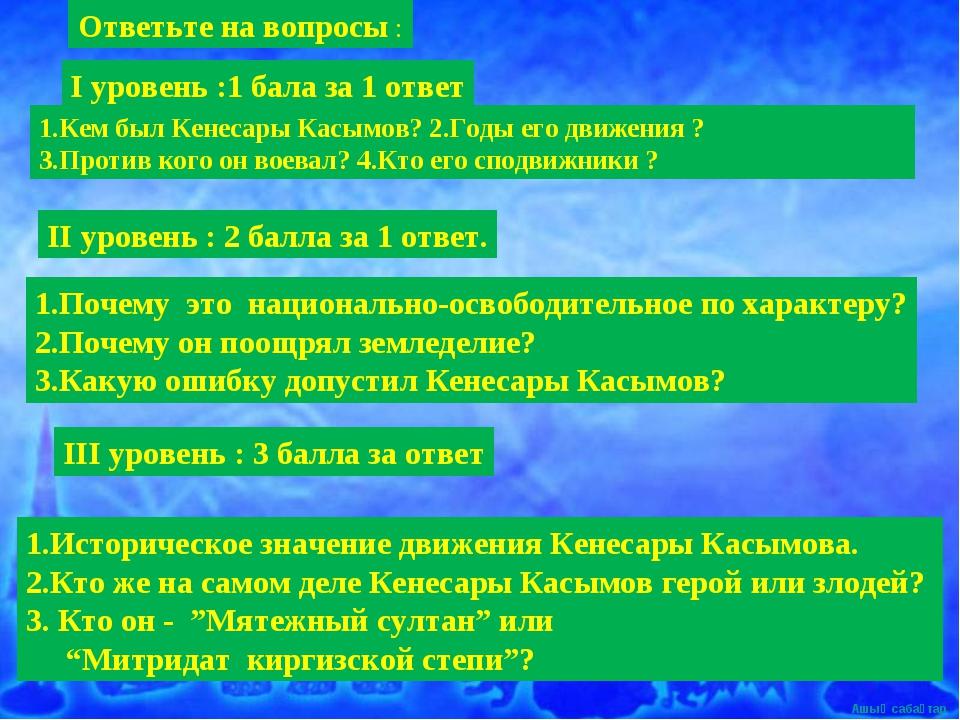 І уровень :1 бала за 1 ответ 1.Кем был Кенесары Касымов? 2.Годы его движения...