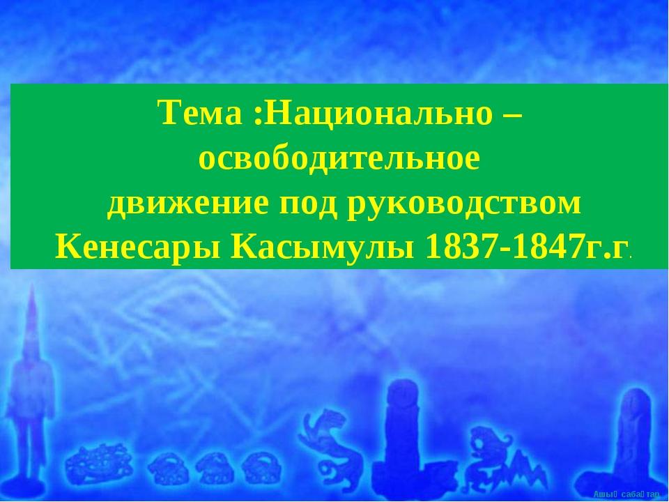 Тема :Национально – освободительное движение под руководством Кенесары Касыму...