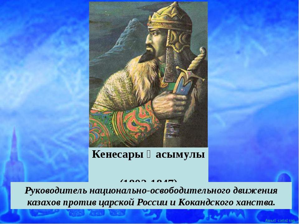 Кенесары Қасымулы (1802-1847) Руководитель национально-освободительного движе...