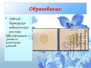 Образование: 1980 год , Карасукское педагогическое училище, Квалификация –