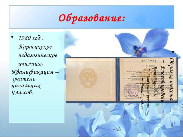 Образование: 1980 год , Карасукское педагогическое училище, Квалификация – ...