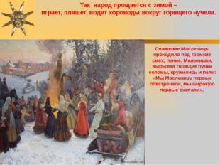 Так народ прощается с зимой – играет, пляшет, водит хороводы вокруг горящего