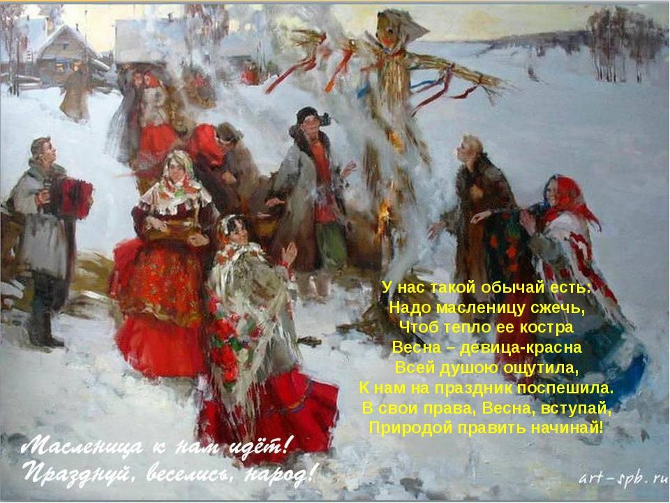 У нас такой обычай есть: Надо масленицу сжечь, Чтоб тепло ее костра Весна – д...