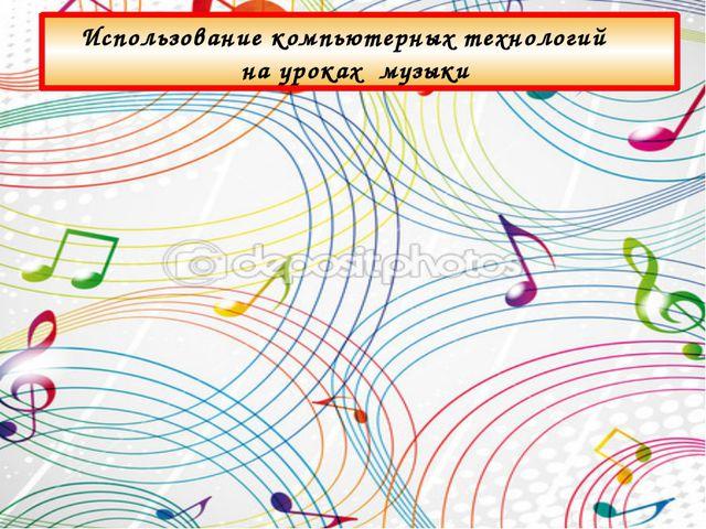 Использование компьютерных технологий на уроках музыки