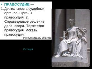 ПРАВОСУДИЕ— Деятельность судебных органов. Органы правосудия. 2. Справедливо