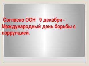 Согласно ООН 9 декабря - Международный день борьбы с коррупцией.