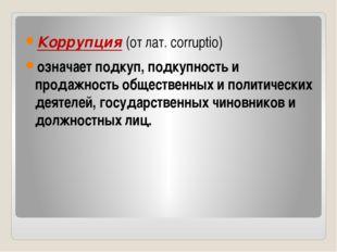 Коррупция (от лат. corruptio) означает подкуп, подкупность и продажность обще