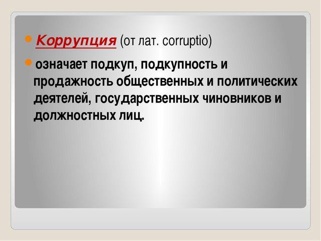 Коррупция (от лат. corruptio) означает подкуп, подкупность и продажность обще...