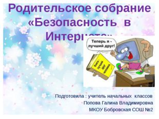 Родительское собрание «Безопасность в Интернете» Подготовила : учитель началь