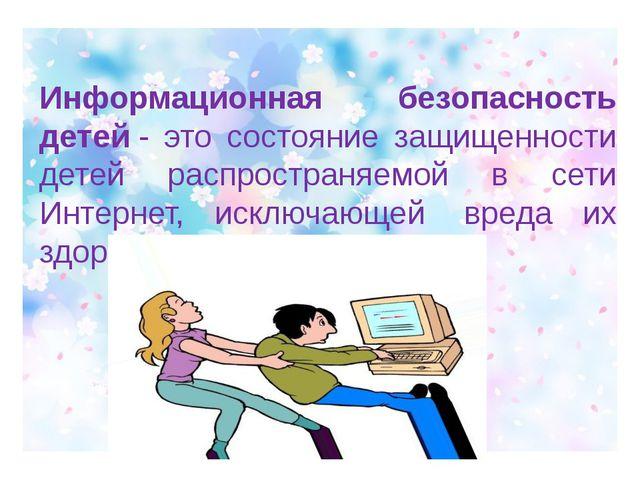 Информационная безопасность детей- это состояние защищенности детей распрос...