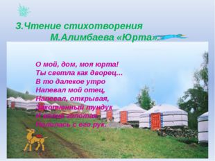 3.Чтение стихотворения М.Алимбаева «Юрта». О мой, дом, моя юрта! Ты светла к