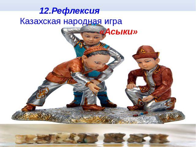 12.Рефлексия Казахская народная игра «Асыки»