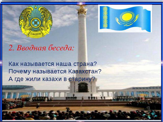 2. Вводная беседа: Как называется наша страна? Почему называется Казахстан?...
