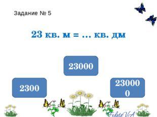 Задание № 5 23 кв. м = … кв. дм 2300 23000 230000