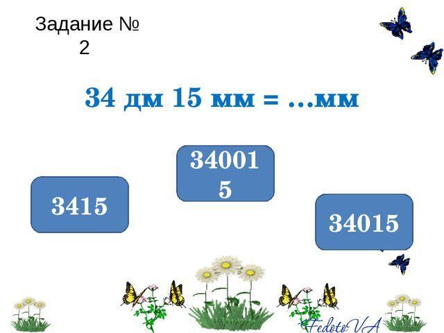 Задание № 2 34 дм 15 мм = …мм 3415 340015 34015