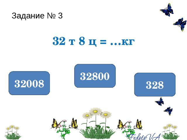 Задание № 3 32 т 8 ц = …кг 32800 32008 328