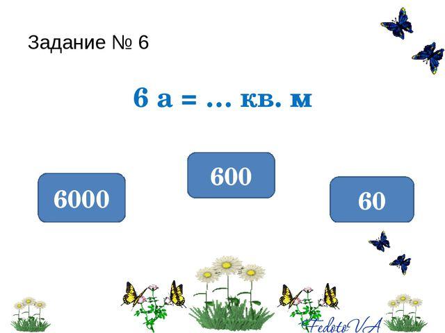 Задание № 6 6 а = … кв. м 600 6000 60