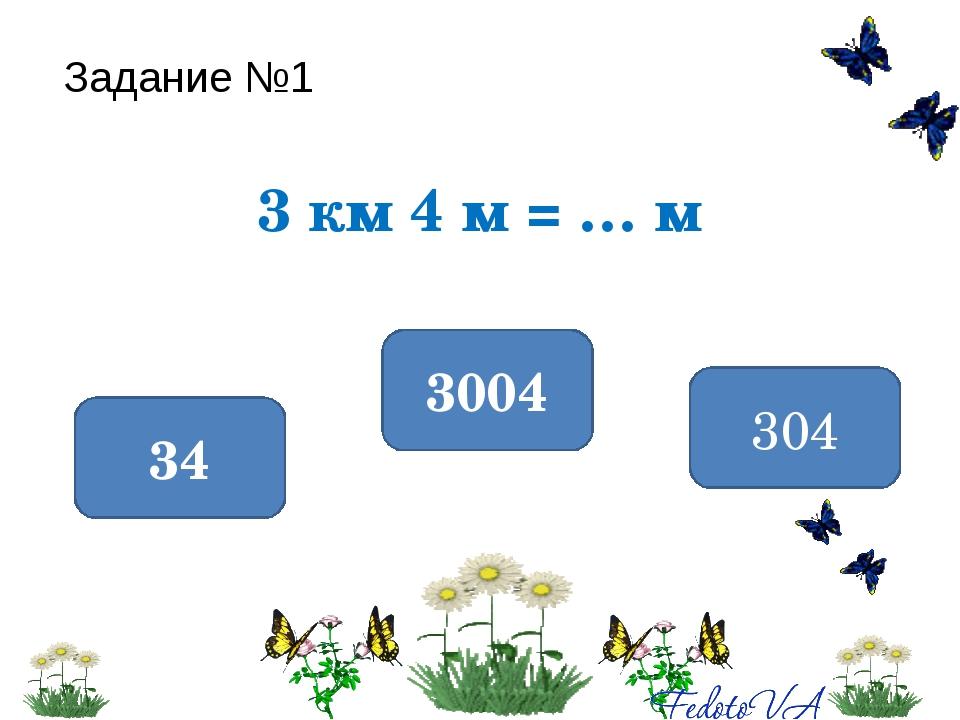 Задание №1 3 км 4 м = … м 3004 34 304
