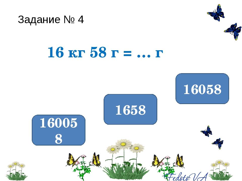 Задание № 4 16 кг 58 г = … г 16058 160058 1658