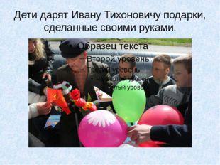 Дети дарят Ивану Тихоновичу подарки, сделанные своими руками.
