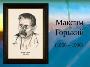 Максим Горький (1868 – 1936)