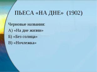 ПЬЕСА «НА ДНЕ» (1902) Черновые названия: А) «На дне жизни» Б) «Без солнца» В)