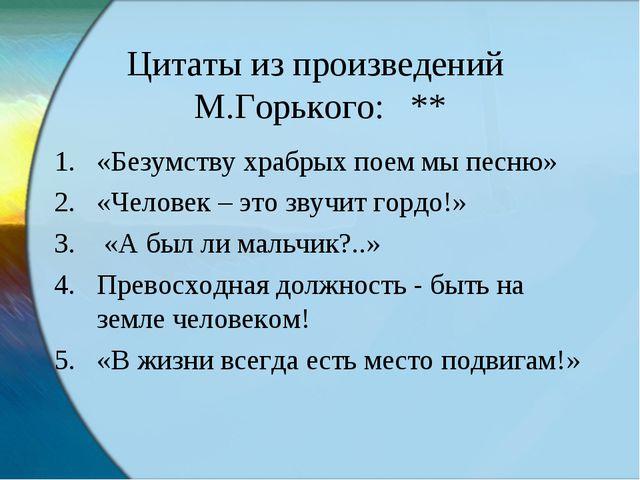 Цитаты из произведений М.Горького: ** «Безумству храбрых поем мы песню» «Чело...