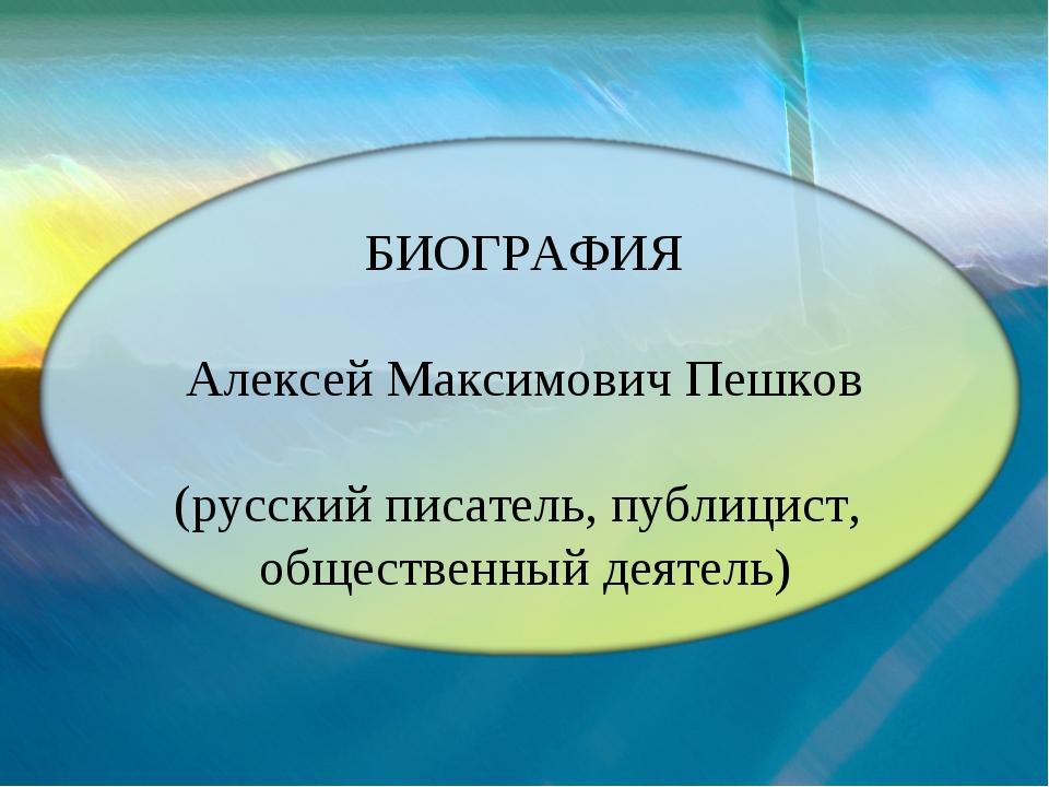 БИОГРАФИЯ Алексей Максимович Пешков (русский писатель, публицист, общественны...