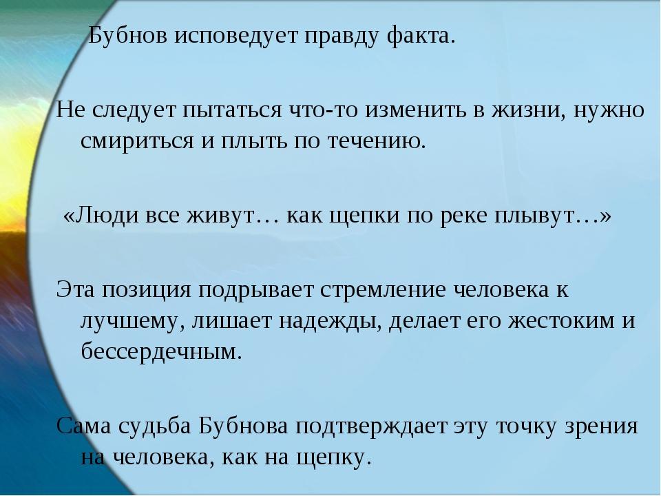 Бубнов исповедует правду факта. Не следует пытаться что-то изменить в жизни,...