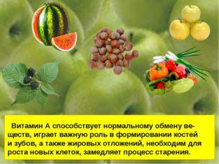 Витамин А способствует нормальному обмену ве- ществ, играет важную роль в фо
