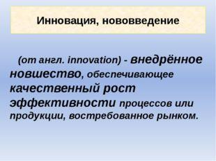 Инновация, нововведение (от англ. innovation) - внедрённое новшество, обеспеч