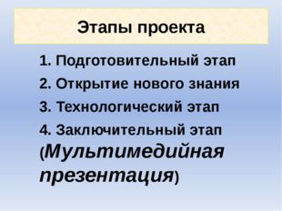 Этапы проекта 1. Подготовительный этап 2. Открытие нового знания 3. Технологи
