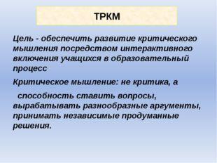 ТРКМ Цель - обеспечить развитие критического мышления посредством интерактивн