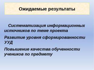 Ожидаемые результаты Систематизация информационных источников по теме проекта