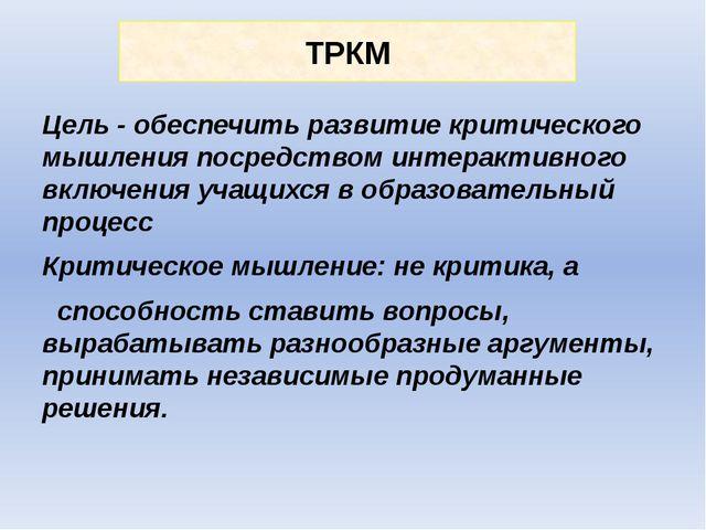 ТРКМ Цель - обеспечить развитие критического мышления посредством интерактивн...