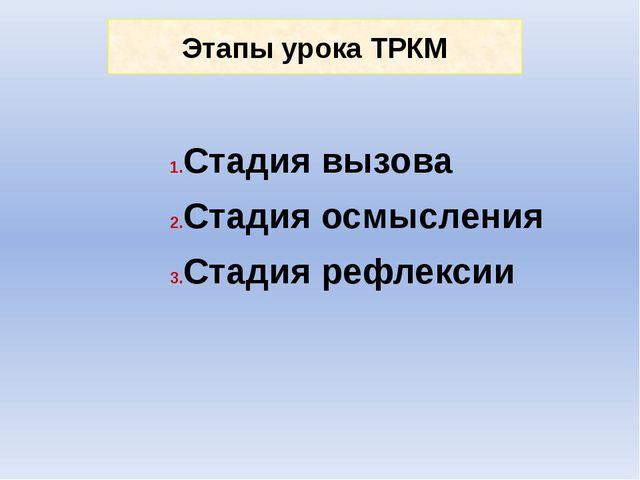 Этапы урока ТРКМ Стадия вызова Стадия осмысления Стадия рефлексии