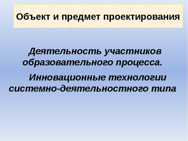 Объект и предмет проектирования Деятельность участников образовательного проц...