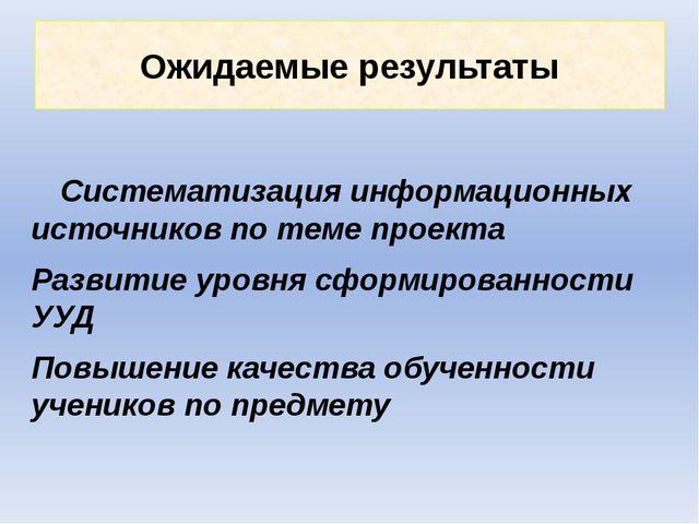 Ожидаемые результаты Систематизация информационных источников по теме проекта...