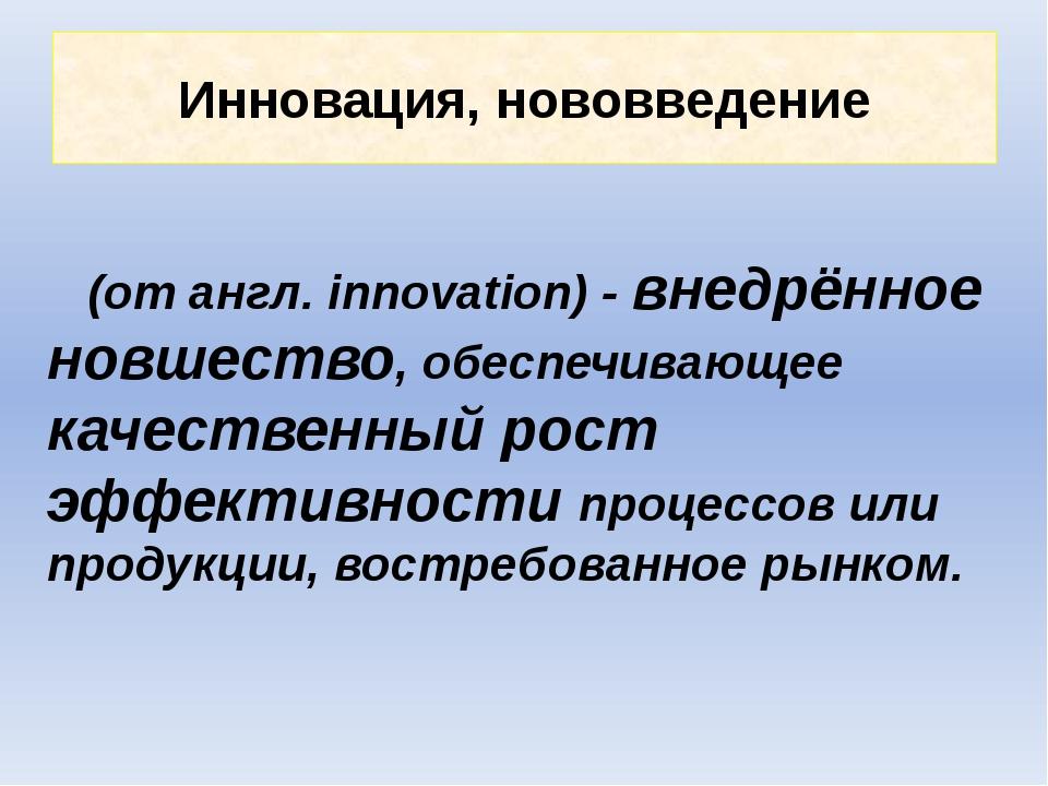 Инновация, нововведение (от англ. innovation) - внедрённое новшество, обеспеч...
