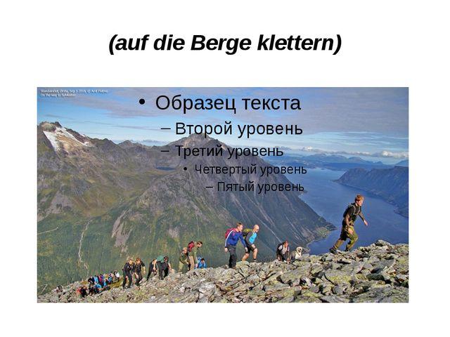 (auf die Berge klettern)